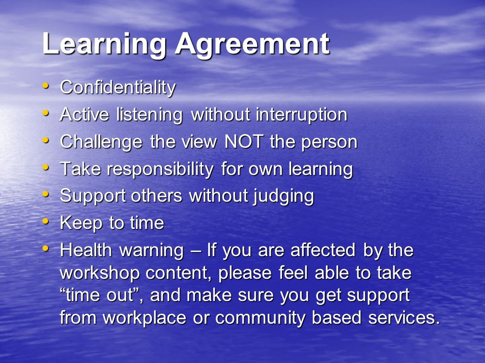 Learning Agreement Confidentiality Confidentiality Active listening without interruption Active listening without interruption Challenge the view NOT the person Challenge the view NOT the person Take responsibility for own learning Take responsibility for own learning Support others without judging Support others without judging Keep to time Keep to time Health warning – If you are affected by the workshop content, please feel able to take time out , and make sure you get support from workplace or community based services.