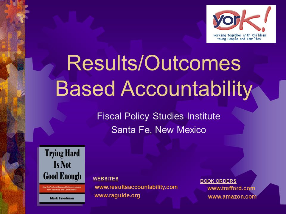 Results/Outcomes Based Accountability Fiscal Policy Studies Institute Santa Fe, New Mexico WEBSITES www.resultsaccountability.com www.raguide.org BOOK