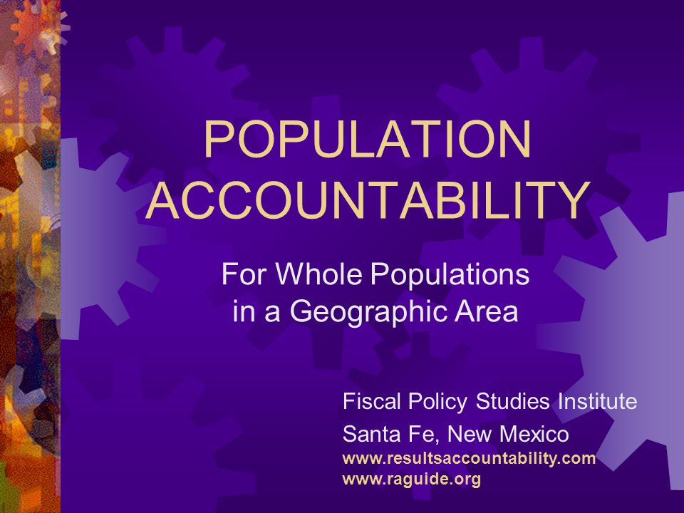 POPULATION ACCOUNTABILITY Fiscal Policy Studies Institute Santa Fe, New Mexico www.resultsaccountability.com www.raguide.org For Whole Populations in