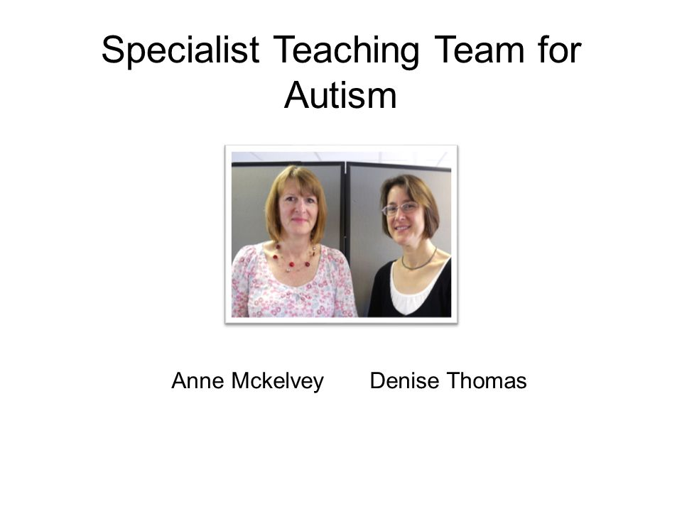 Specialist Teaching Team for Autism Anne Mckelvey Denise Thomas