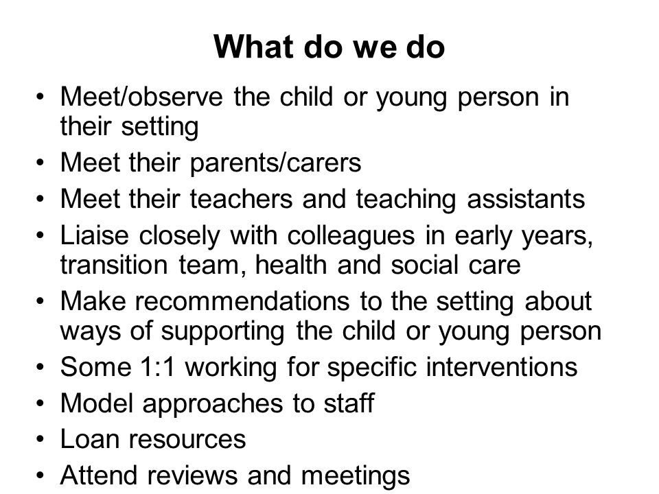 What do we do Meet/observe the child or young person in their setting Meet their parents/carers Meet their teachers and teaching assistants Liaise closely with colleagues in early years, transition team, health and social care Make recommendations to the setting about ways of supporting the child or young person Some 1:1 working for specific interventions Model approaches to staff Loan resources Attend reviews and meetings