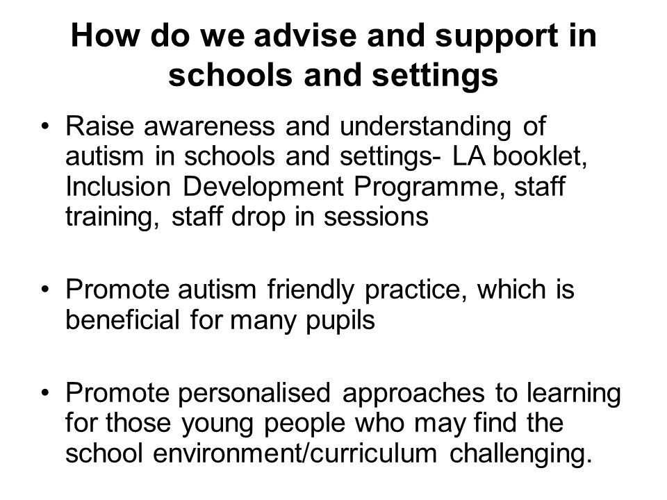How do we advise and support in schools and settings Raise awareness and understanding of autism in schools and settings- LA booklet, Inclusion Development Programme, staff training, staff drop in sessions Promote autism friendly practice, which is beneficial for many pupils Promote personalised approaches to learning for those young people who may find the school environment/curriculum challenging.