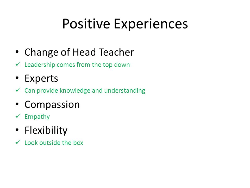 Positive Experiences Change of Head Teacher Leadership comes from the top down Experts Can provide knowledge and understanding Compassion Empathy Flexibility Look outside the box