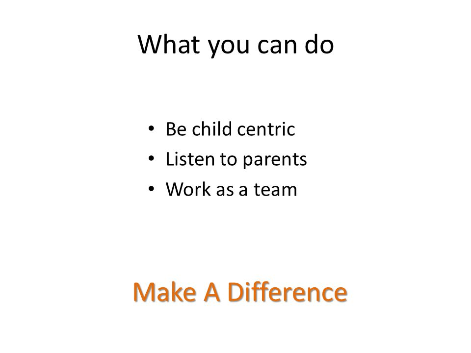 What you can do Be child centric Listen to parents Work as a team Make A Difference