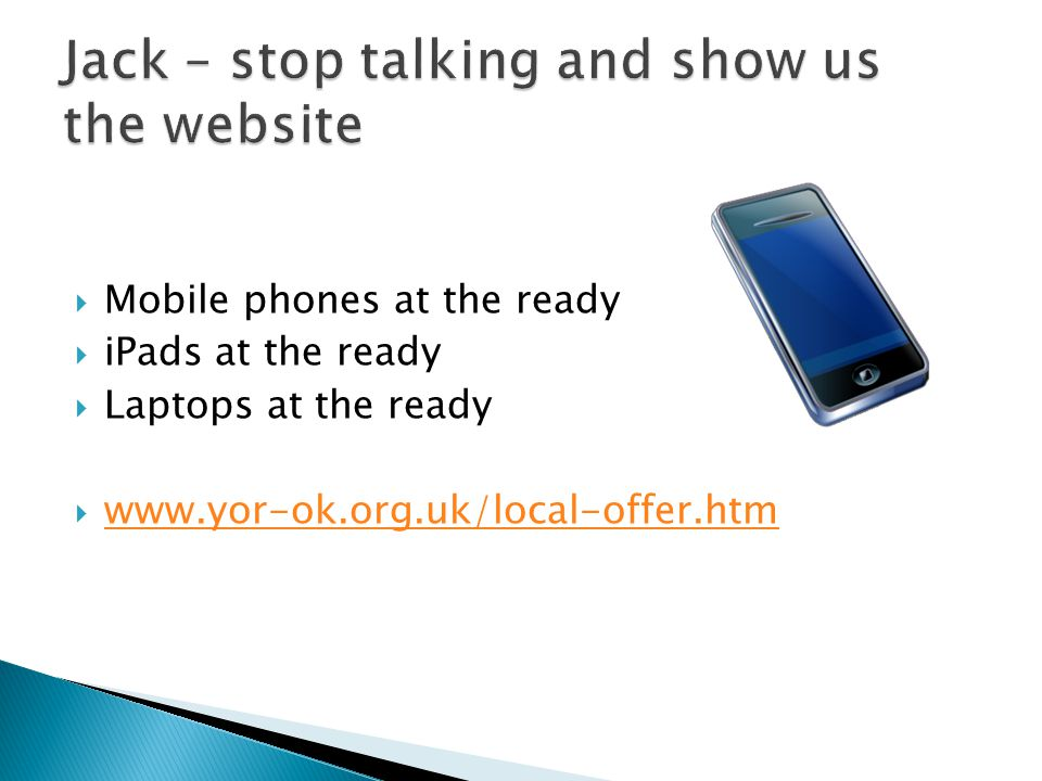  Mobile phones at the ready  iPads at the ready  Laptops at the ready  www.yor-ok.org.uk/local-offer.htm www.yor-ok.org.uk/local-offer.htm