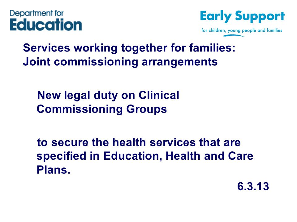 Services working together for families: Joint commissioning arrangements New legal duty on Clinical Commissioning Groups to secure the health services that are specified in Education, Health and Care Plans.