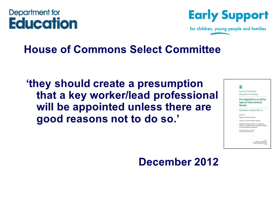 House of Commons Select Committee 'they should create a presumption that a key worker/lead professional will be appointed unless there are good reasons not to do so.' December 2012