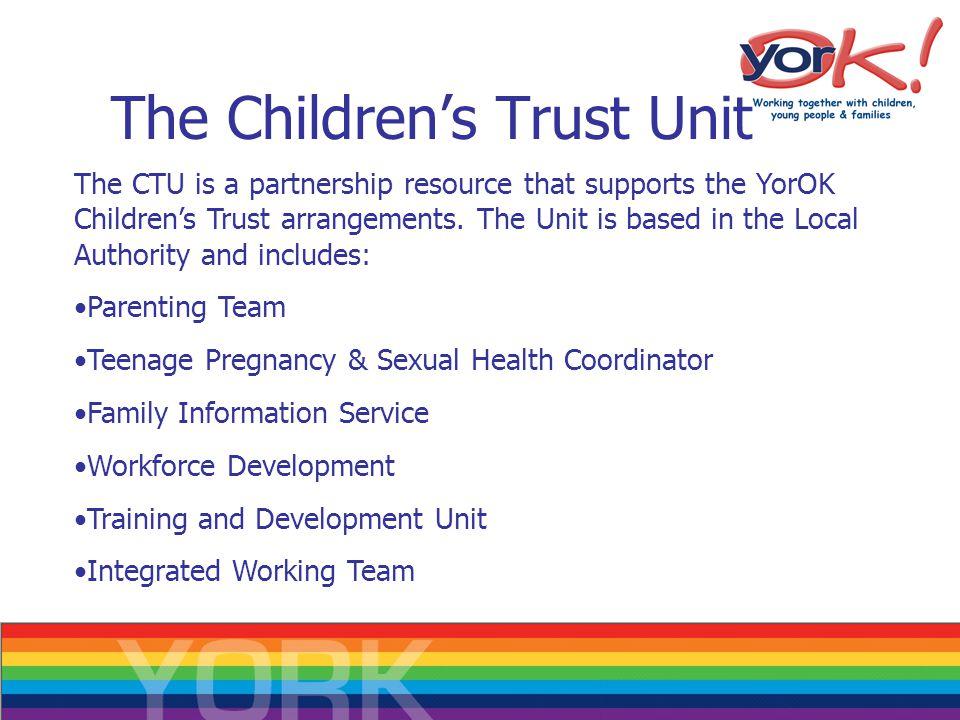 The Children's Trust Unit The CTU is a partnership resource that supports the YorOK Children's Trust arrangements.