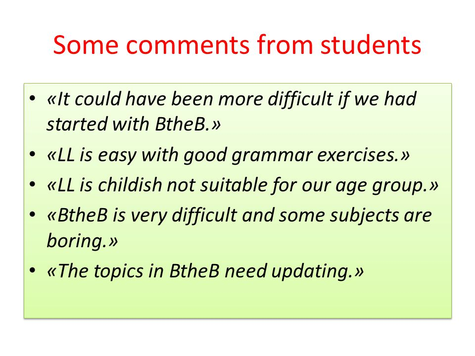 Some comments from students «It could have been more difficult if we had started with BtheB.» «LL is easy with good grammar exercises.» «LL is childish not suitable for our age group.» «BtheB is very difficult and some subjects are boring.» «The topics in BtheB need updating.» «It could have been more difficult if we had started with BtheB.» «LL is easy with good grammar exercises.» «LL is childish not suitable for our age group.» «BtheB is very difficult and some subjects are boring.» «The topics in BtheB need updating.»