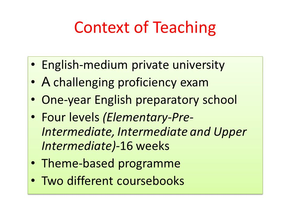 Context of Teaching English-medium private university A challenging proficiency exam One-year English preparatory school Four levels (Elementary-Pre- Intermediate, Intermediate and Upper Intermediate)-16 weeks Theme-based programme Two different coursebooks English-medium private university A challenging proficiency exam One-year English preparatory school Four levels (Elementary-Pre- Intermediate, Intermediate and Upper Intermediate)-16 weeks Theme-based programme Two different coursebooks