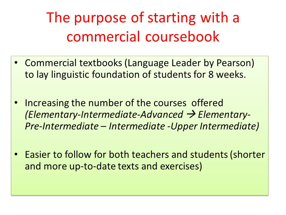 The purpose of starting with a commercial coursebook Commercial textbooks (Language Leader by Pearson) to lay linguistic foundation of students for 8 weeks.