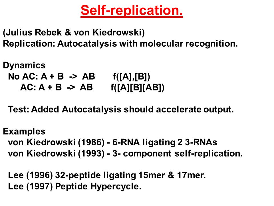 (Julius Rebek & von Kiedrowski) Replication: Autocatalysis with molecular recognition.