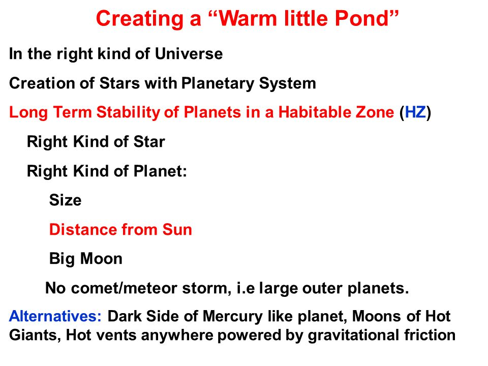 Creating a Warm little Pond In the right kind of Universe Creation of Stars with Planetary System Long Term Stability of Planets in a Habitable Zone (HZ) Right Kind of Star Right Kind of Planet: Size Distance from Sun Big Moon No comet/meteor storm, i.e large outer planets.