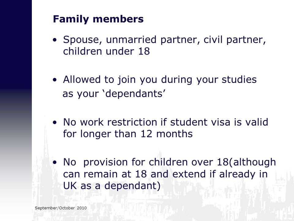 September/October 2010 Family members Spouse, unmarried partner, civil partner, children under 18 Allowed to join you during your studies as your 'dep