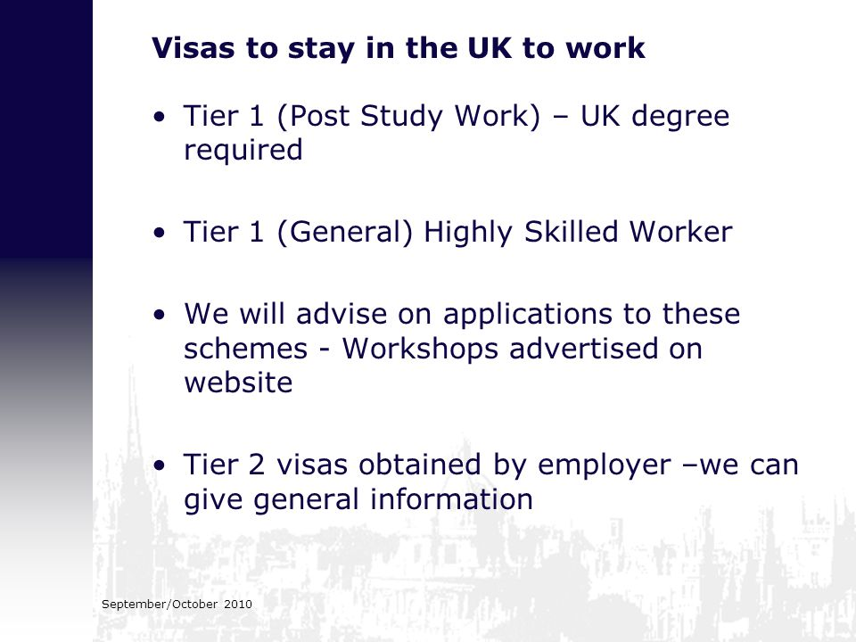 September/October 2010 Visas to stay in the UK to work Tier 1 (Post Study Work) – UK degree required Tier 1 (General) Highly Skilled Worker We will ad