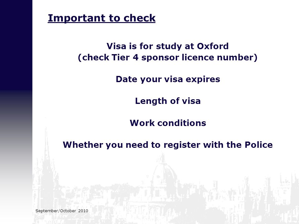September/October 2010 Visa is for study at Oxford (check Tier 4 sponsor licence number) Date your visa expires Length of visa Work conditions Whether