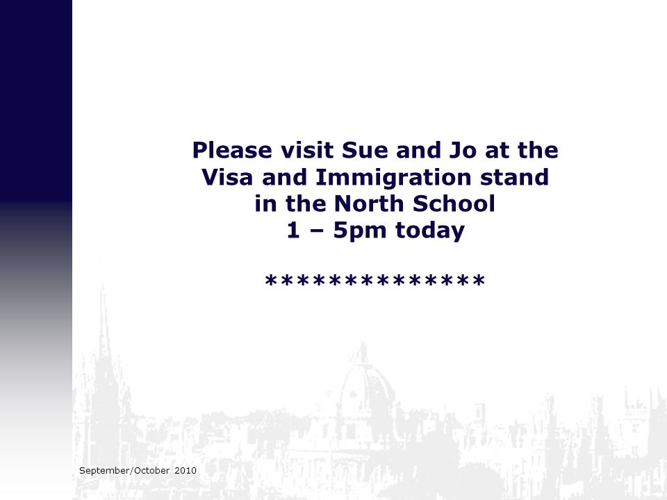 September/October 2010 Please visit Sue and Jo at the Visa and Immigration stand in the North School 1 – 5pm today **************