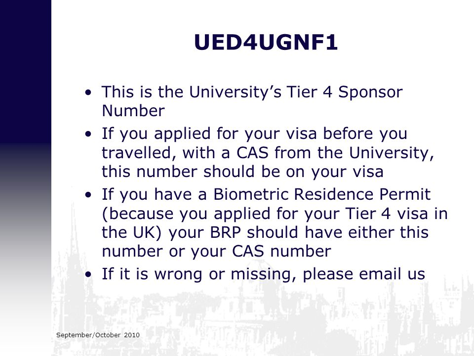 UED4UGNF1 This is the University's Tier 4 Sponsor Number If you applied for your visa before you travelled, with a CAS from the University, this numbe