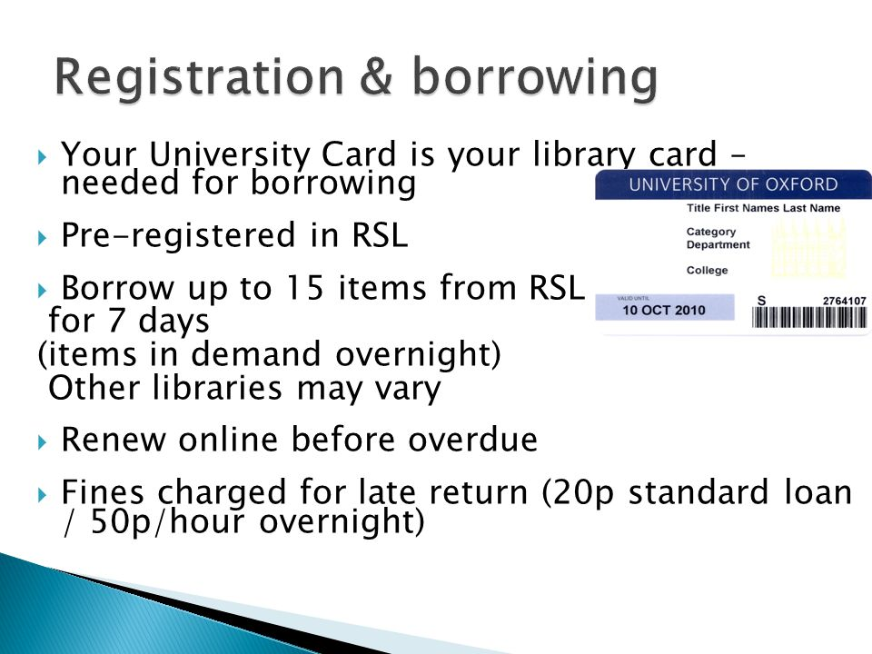  Your University Card is your library card – needed for borrowing  Pre-registered in RSL  Borrow up to 15 items from RSL for 7 days (items in demand overnight) Other libraries may vary  Renew online before overdue  Fines charged for late return (20p standard loan / 50p/hour overnight)