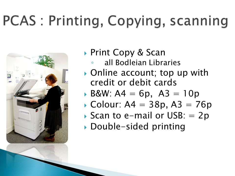  Print Copy & Scan ◦ all Bodleian Libraries  Online account; top up with credit or debit cards  B&W: A4 = 6p, A3 = 10p  Colour: A4 = 38p, A3 = 76p  Scan to e-mail or USB: = 2p  Double-sided printing