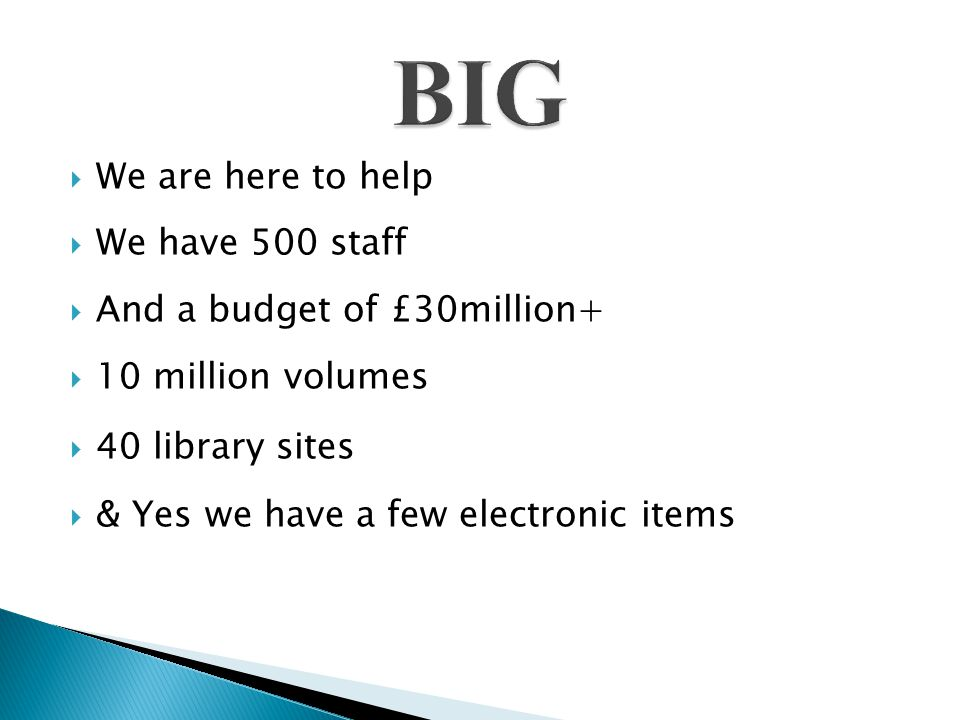  We are here to help  We have 500 staff  And a budget of £30million+  10 million volumes  40 library sites  & Yes we have a few electronic items
