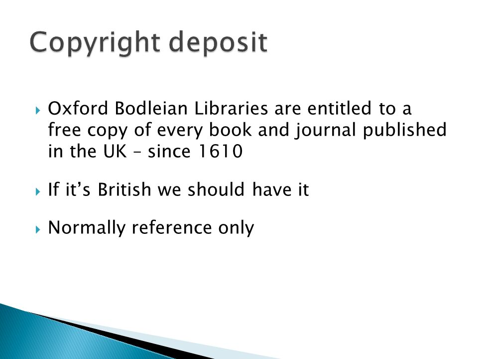  Oxford Bodleian Libraries are entitled to a free copy of every book and journal published in the UK – since 1610  If it's British we should have it  Normally reference only