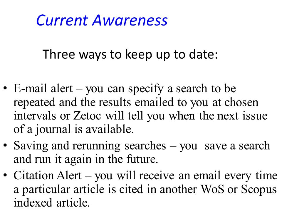 Current Awareness Three ways to keep up to date: E-mail alert – you can specify a search to be repeated and the results emailed to you at chosen intervals or Zetoc will tell you when the next issue of a journal is available.