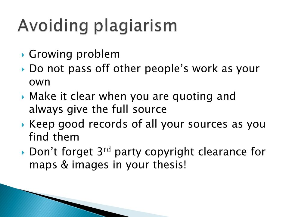  Growing problem  Do not pass off other people's work as your own  Make it clear when you are quoting and always give the full source  Keep good records of all your sources as you find them  Don't forget 3 rd party copyright clearance for maps & images in your thesis!
