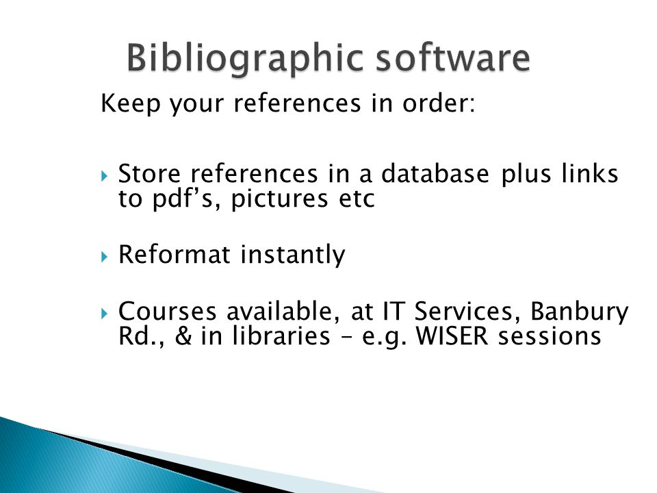 Keep your references in order:  Store references in a database plus links to pdf's, pictures etc  Reformat instantly  Courses available, at IT Services, Banbury Rd., & in libraries – e.g.