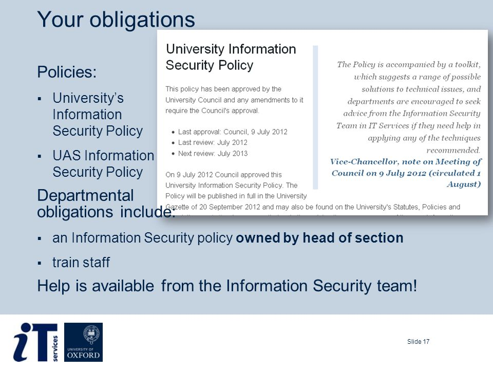 Your obligations Slide 17 Policies:  University's Information Security Policy  UAS Information Security Policy Departmental obligations include:  an Information Security policy owned by head of section  train staff Help is available from the Information Security team!