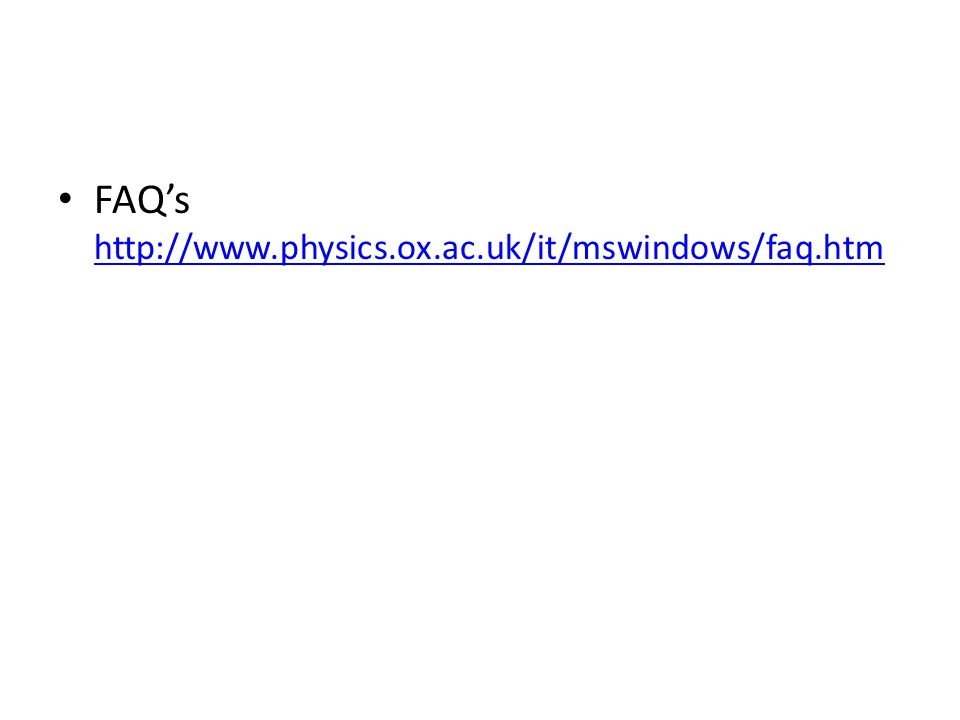 FAQ's http://www.physics.ox.ac.uk/it/mswindows/faq.htm http://www.physics.ox.ac.uk/it/mswindows/faq.htm