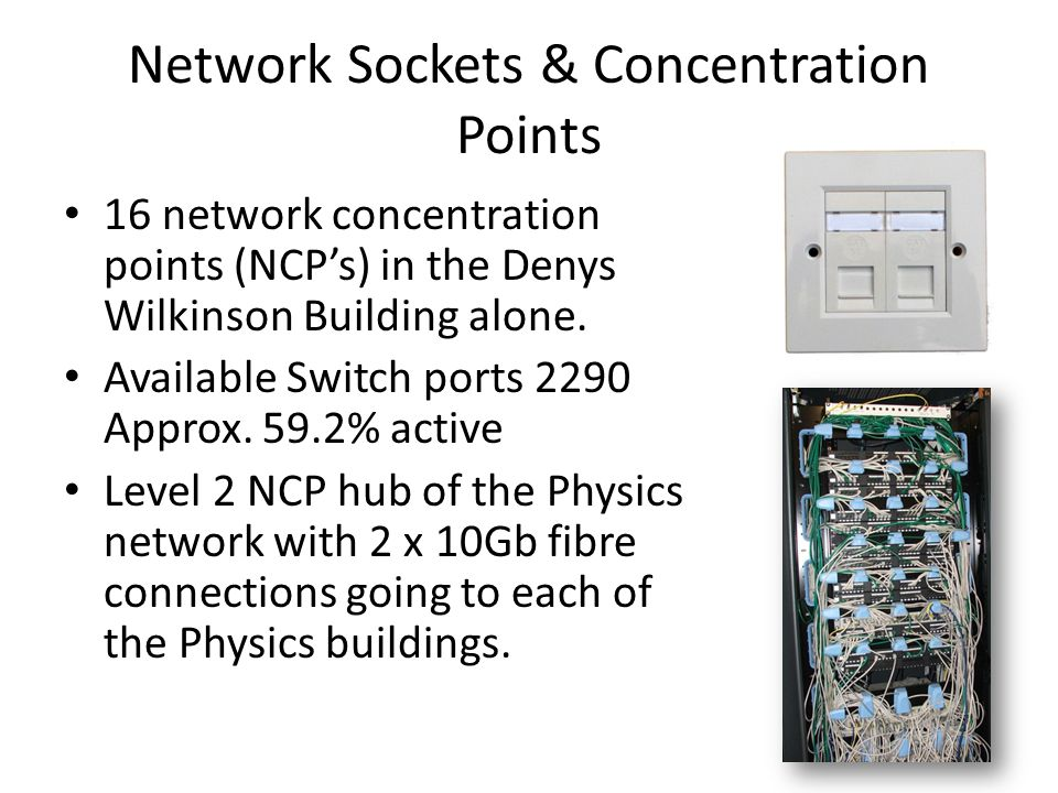 Network Sockets & Concentration Points 16 network concentration points (NCP's) in the Denys Wilkinson Building alone. Available Switch ports 2290 Appr