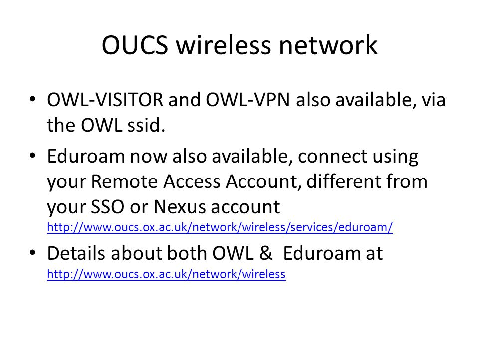OUCS wireless network OWL-VISITOR and OWL-VPN also available, via the OWL ssid. Eduroam now also available, connect using your Remote Access Account,
