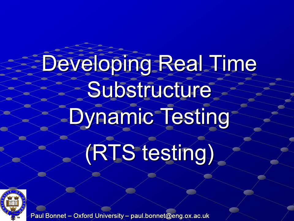 Paul Bonnet – Oxford University – paul.bonnet@eng.ox.ac.uk Developing Real Time Substructure Dynamic Testing (RTS testing)