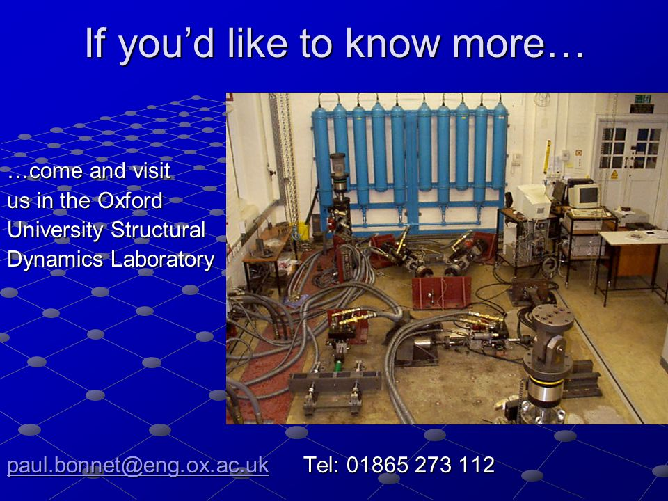 If you'd like to know more… …come and visit us in the Oxford University Structural Dynamics Laboratory paul.bonnet@eng.ox.ac.ukpaul.bonnet@eng.ox.ac.uk Tel: 01865 273 112 paul.bonnet@eng.ox.ac.uk