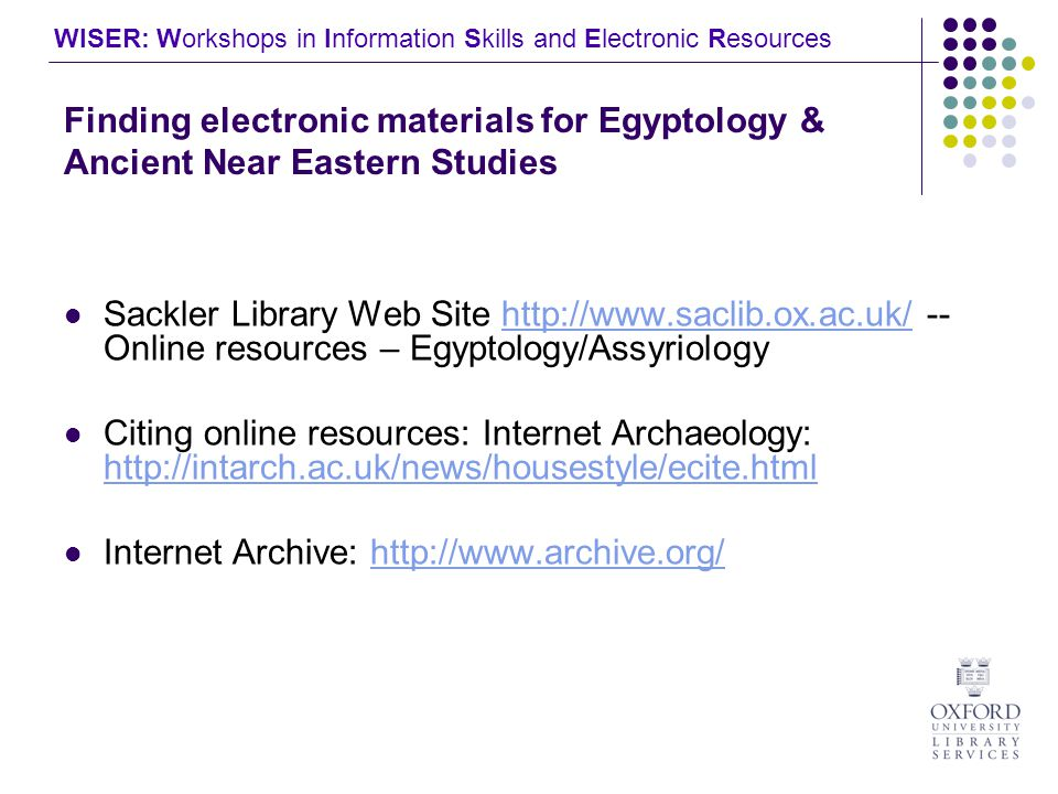 WISER: Workshops in Information Skills and Electronic Resources Finding electronic materials for Egyptology & Ancient Near Eastern Studies Sackler Library Web Site   -- Online resources – Egyptology/Assyriologyhttp://  Citing online resources: Internet Archaeology:     Internet Archive: