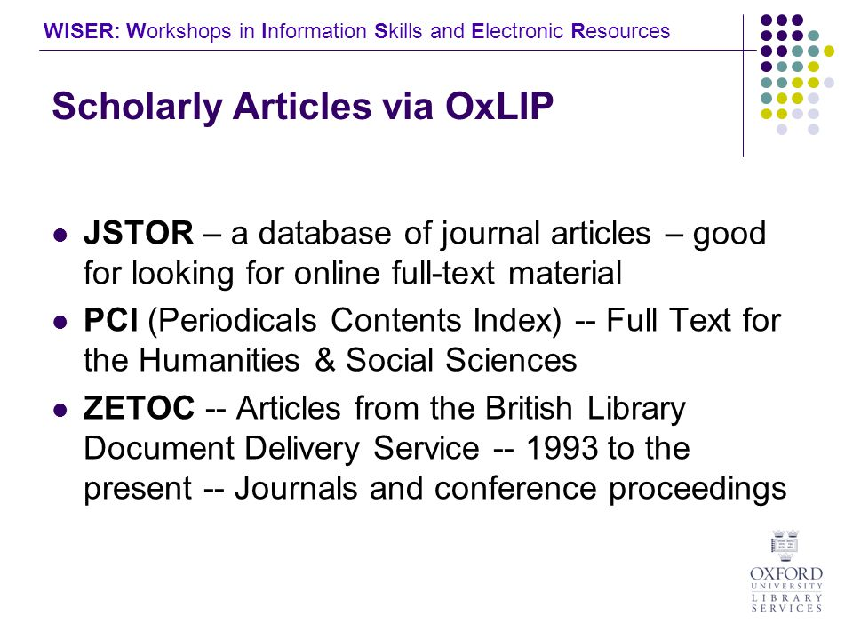 WISER: Workshops in Information Skills and Electronic Resources Scholarly Articles via OxLIP JSTOR – a database of journal articles – good for looking for online full-text material PCI (Periodicals Contents Index) -- Full Text for the Humanities & Social Sciences ZETOC -- Articles from the British Library Document Delivery Service to the present -- Journals and conference proceedings