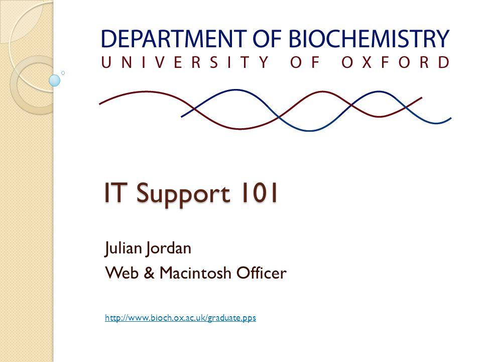 IT Support 101 Julian Jordan Web & Macintosh Officer http://www.bioch.ox.ac.uk/graduate.pps