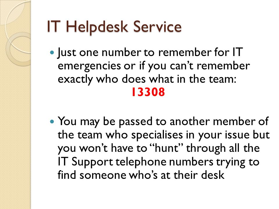 IT Helpdesk Service Just one number to remember for IT emergencies or if you can't remember exactly who does what in the team: 13308 You may be passed to another member of the team who specialises in your issue but you won't have to hunt through all the IT Support telephone numbers trying to find someone who's at their desk