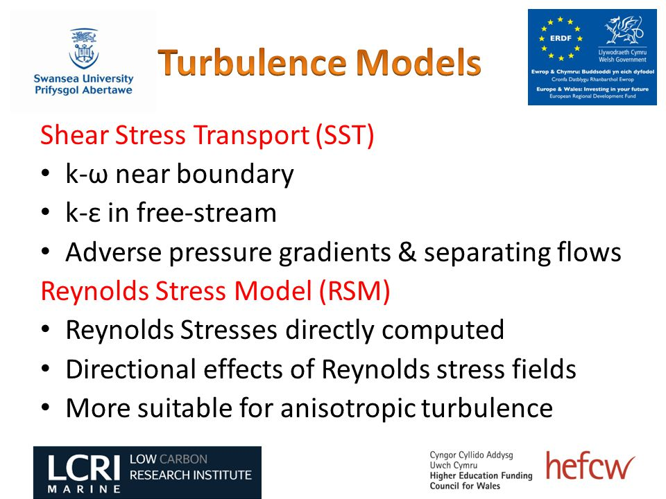 Shear Stress Transport (SST) k-ω near boundary k-ε in free-stream Adverse pressure gradients & separating flows Reynolds Stress Model (RSM) Reynolds Stresses directly computed Directional effects of Reynolds stress fields More suitable for anisotropic turbulence