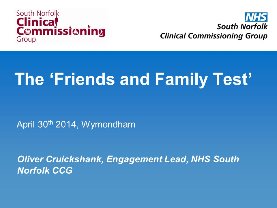 The 'Friends and Family Test' April 30 th 2014, Wymondham Oliver Cruickshank, Engagement Lead, NHS South Norfolk CCG