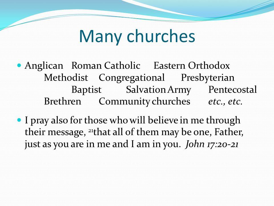 Many churches AnglicanRoman CatholicEastern Orthodox MethodistCongregationalPresbyterian BaptistSalvation ArmyPentecostal BrethrenCommunity churchesetc., etc.