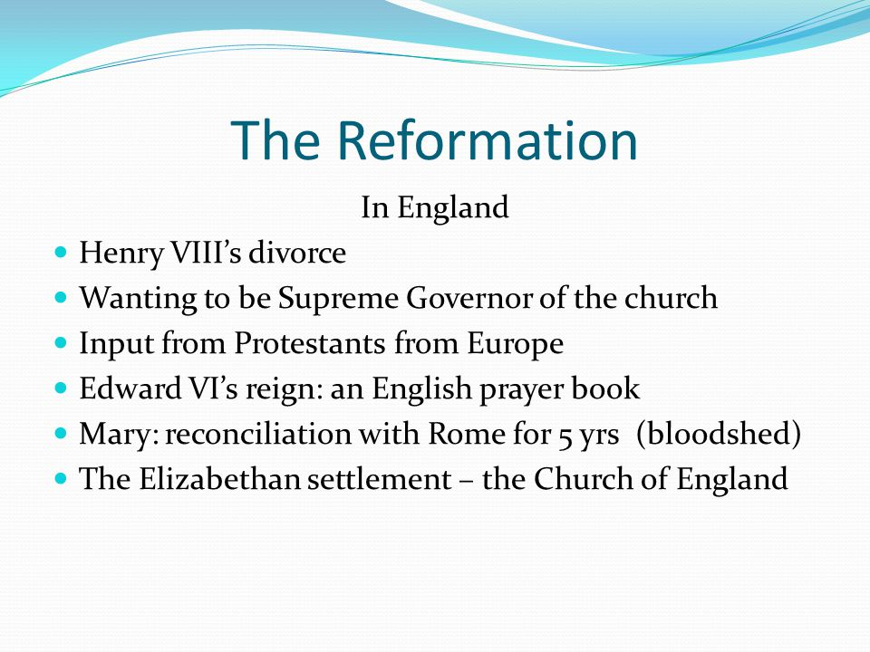 The Reformation In England Henry VIII's divorce Wanting to be Supreme Governor of the church Input from Protestants from Europe Edward VI's reign: an English prayer book Mary: reconciliation with Rome for 5 yrs (bloodshed) The Elizabethan settlement – the Church of England