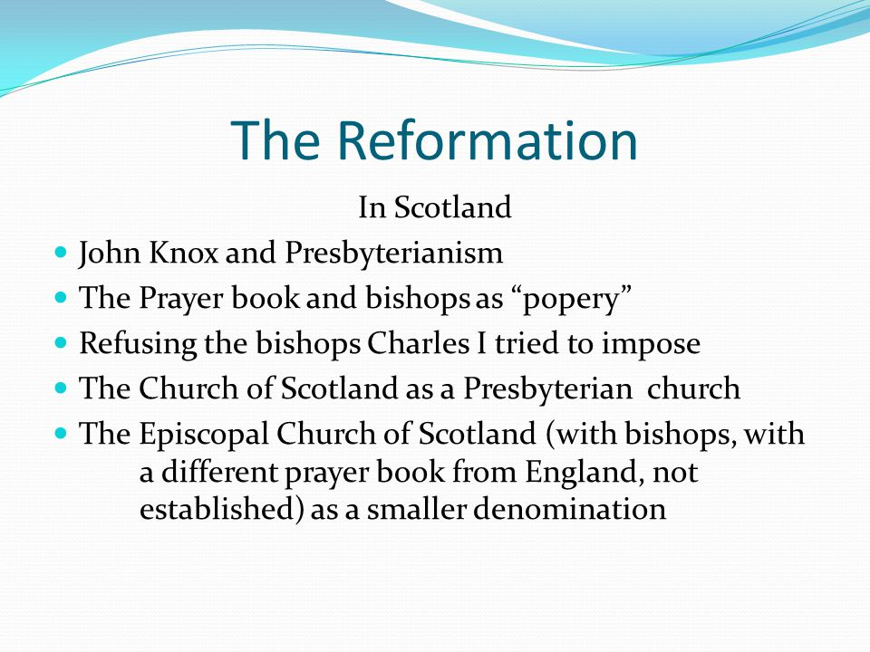 The Reformation In Scotland John Knox and Presbyterianism The Prayer book and bishops as popery Refusing the bishops Charles I tried to impose The Church of Scotland as a Presbyterian church The Episcopal Church of Scotland (with bishops, with a different prayer book from England, not established) as a smaller denomination