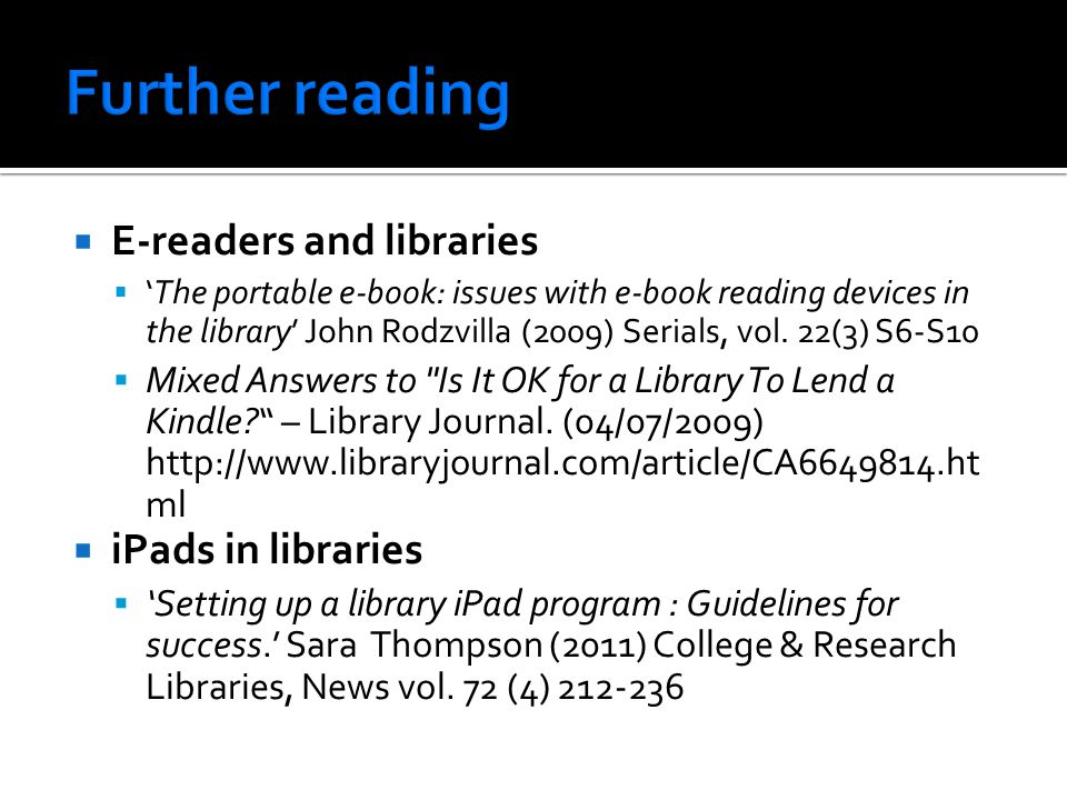  E-readers and libraries  'The portable e-book: issues with e-book reading devices in the library' John Rodzvilla (2009) Serials, vol.
