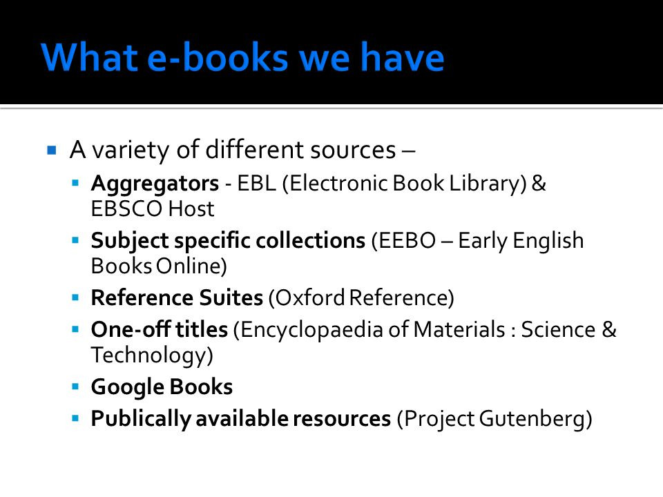  A variety of different sources –  Aggregators - EBL (Electronic Book Library) & EBSCO Host  Subject specific collections (EEBO – Early English Books Online)  Reference Suites (Oxford Reference)  One-off titles (Encyclopaedia of Materials : Science & Technology)  Google Books  Publically available resources (Project Gutenberg)