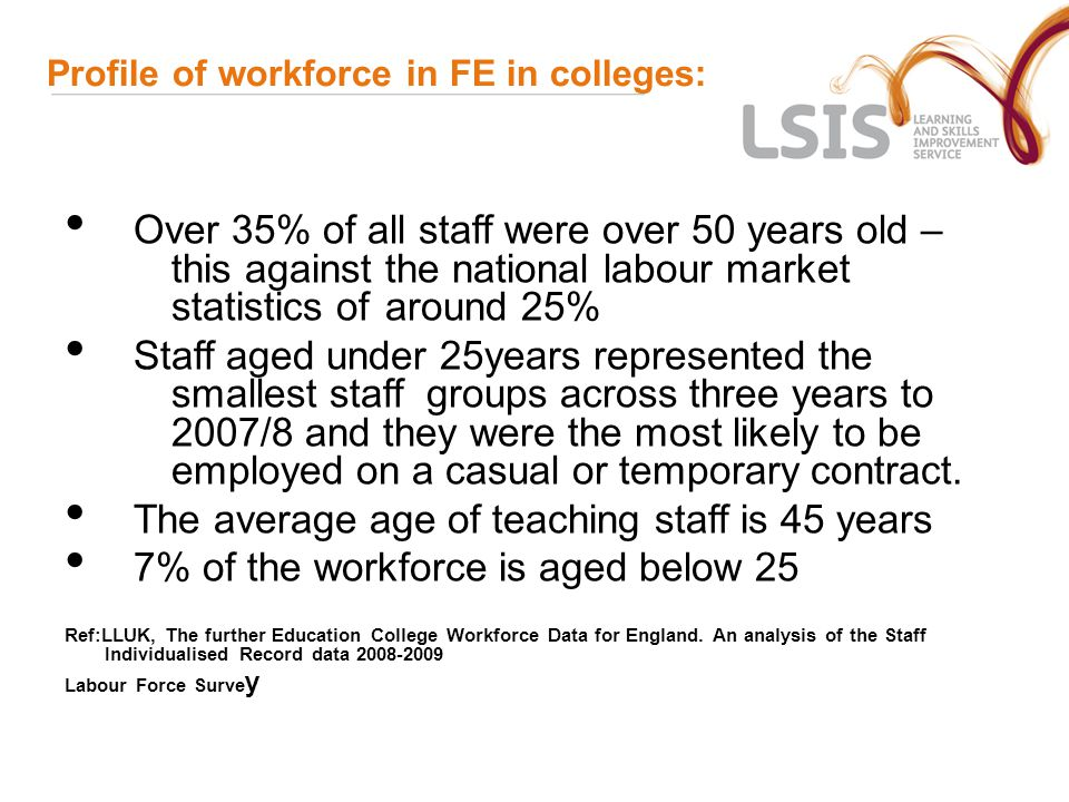 Profile of workforce in FE in colleges: Over 35% of all staff were over 50 years old – this against the national labour market statistics of around 25% Staff aged under 25years represented the smallest staff groups across three years to 2007/8 and they were the most likely to be employed on a casual or temporary contract.