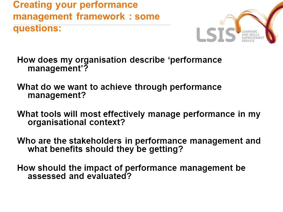 Creating your performance management framework : some questions: How does my organisation describe 'performance management'.