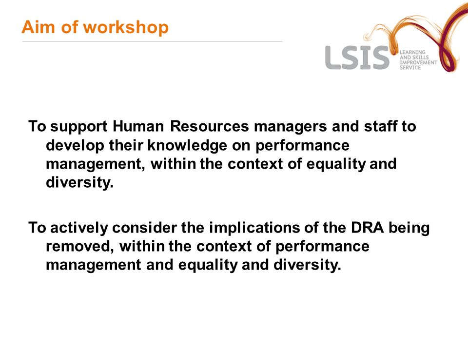 Aim of workshop To support Human Resources managers and staff to develop their knowledge on performance management, within the context of equality and diversity.