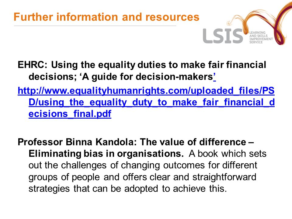 Further information and resources EHRC: Using the equality duties to make fair financial decisions; 'A guide for decision-makers''   D/using_the_equality_duty_to_make_fair_financial_d ecisions_final.pdf Professor Binna Kandola: The value of difference – Eliminating bias in organisations.